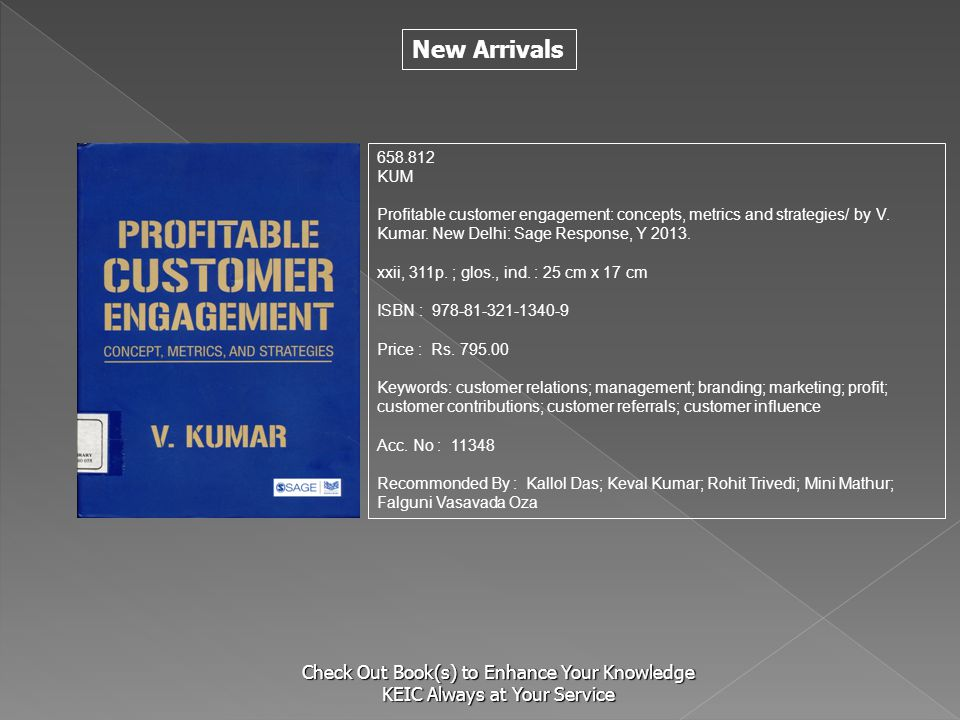 New Arrivals Check Out Book(s) to Enhance Your Knowledge KEIC Always at Your Service 658.812 KUM Profitable customer engagement: concepts, metrics and