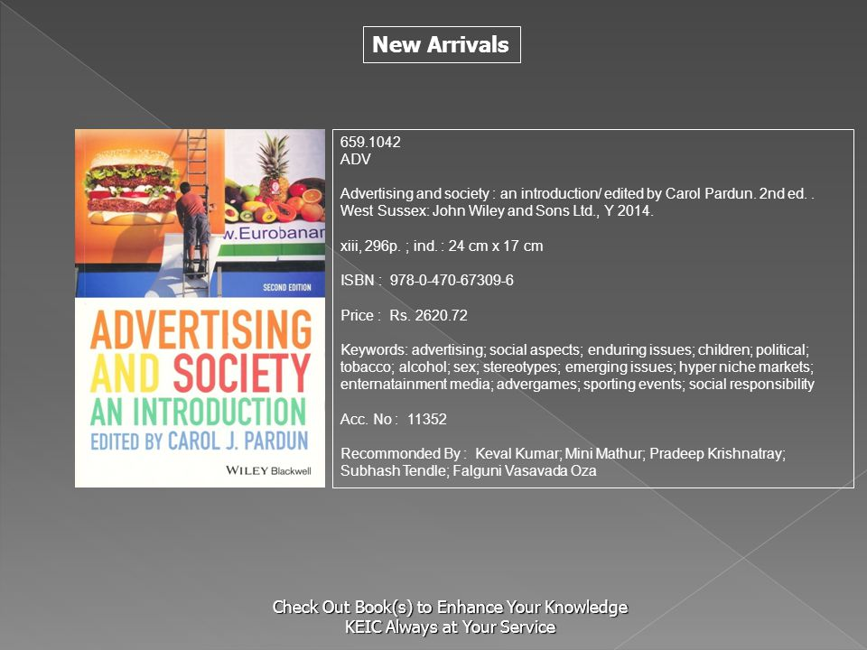 New Arrivals Check Out Book(s) to Enhance Your Knowledge KEIC Always at Your Service 659.1042 ADV Advertising and society : an introduction/ edited by