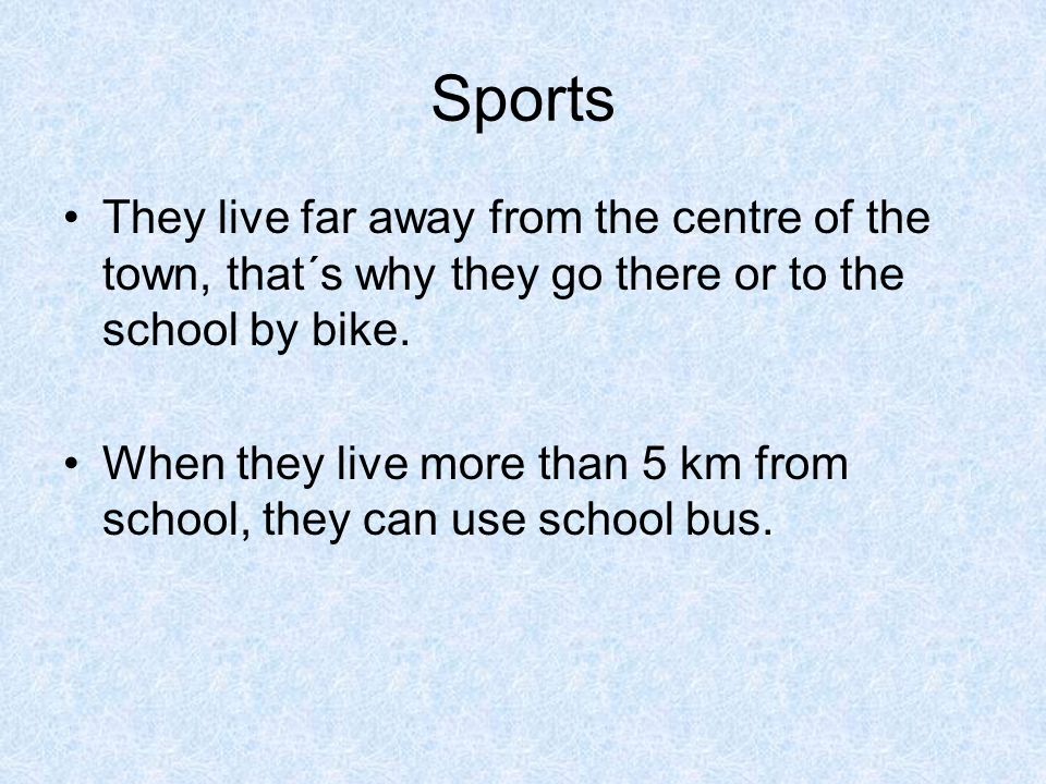 Sports They live far away from the centre of the town, that´s why they go there or to the school by bike.