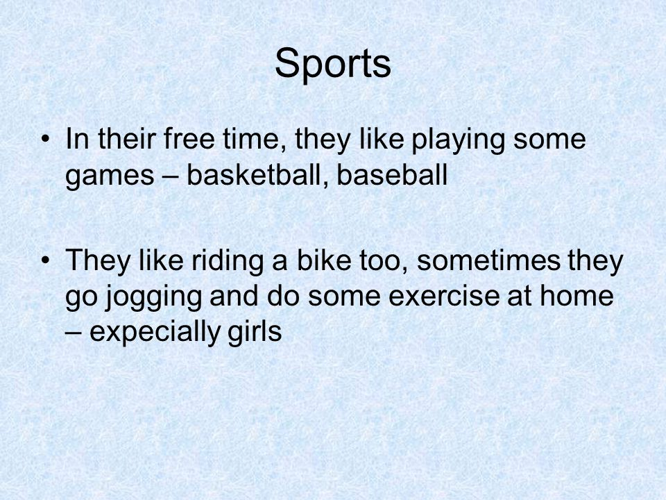 Sports In their free time, they like playing some games – basketball, baseball They like riding a bike too, sometimes they go jogging and do some exer