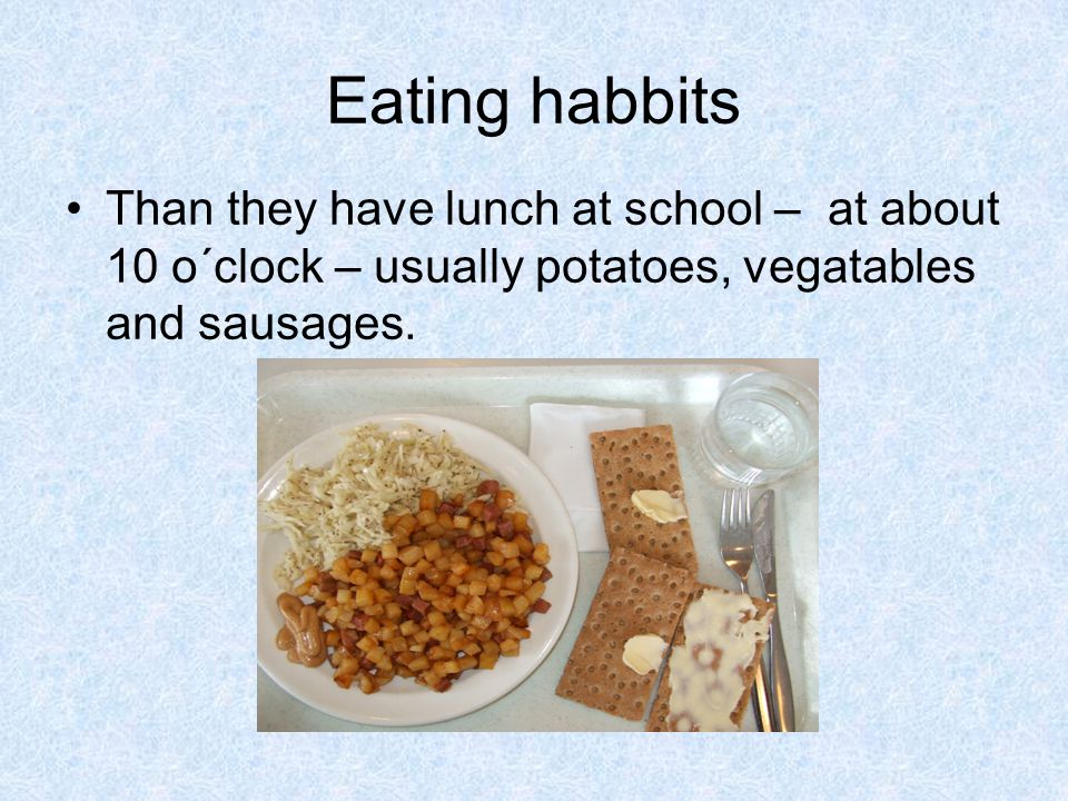 Eating habbits Than they have lunch at school – at about 10 o´clock – usually potatoes, vegatables and sausages.