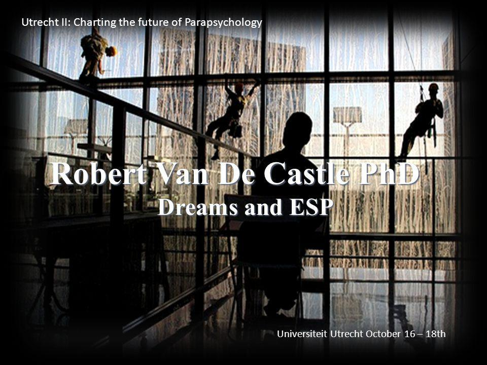Robert Van De Castle PhD Dreams and ESP Utrecht II: Charting the future of Parapsychology Universiteit Utrecht October 16 – 18th