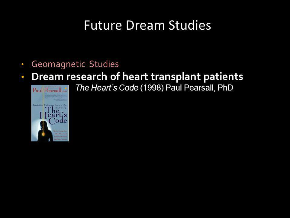 Future Dream Studies Geomagnetic Studies Dream research of heart transplant patients The Hearts Code (1998) Paul Pearsall, PhD