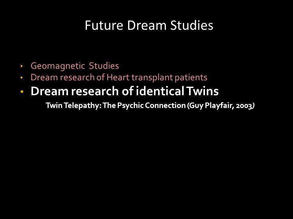Future Dream Studies Geomagnetic Studies Dream research of Heart transplant patients Dream research of identical Twins Twin Telepathy: The Psychic Connection (Guy Playfair, 2003)