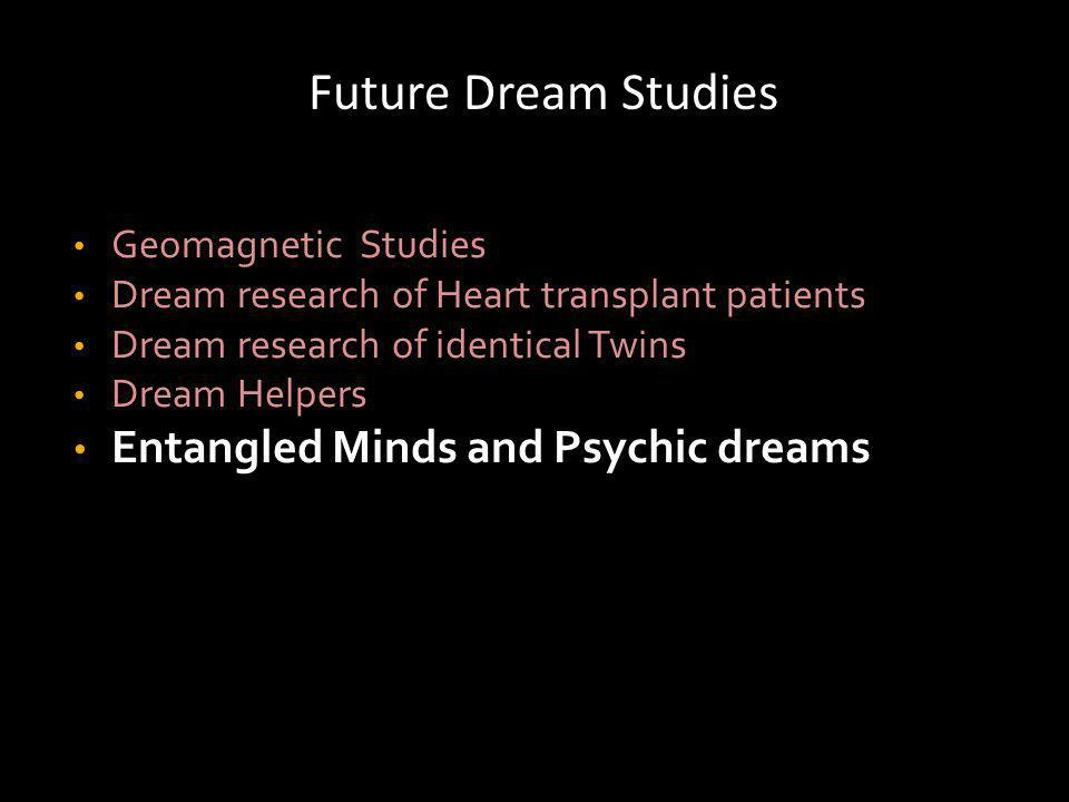 Future Dream Studies Geomagnetic Studies Dream research of Heart transplant patients Dream research of identical Twins Dream Helpers Entangled Minds and Psychic dreams