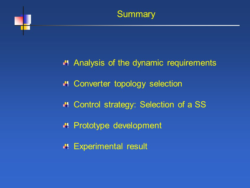Summary Analysis of the dynamic requirements Converter topology selection Control strategy: Selection of a SS Prototype development Experimental result