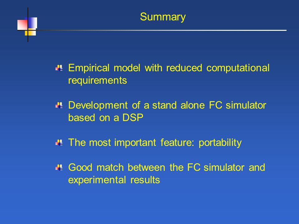 Summary Empirical model with reduced computational requirements Development of a stand alone FC simulator based on a DSP The most important feature: portability Good match between the FC simulator and experimental results