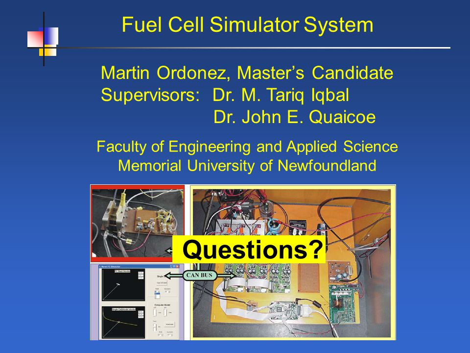 Fuel Cell Simulator System Martin Ordonez, Masters Candidate Supervisors: Dr. M. Tariq Iqbal Dr. John E. Quaicoe Faculty of Engineering and Applied Sc