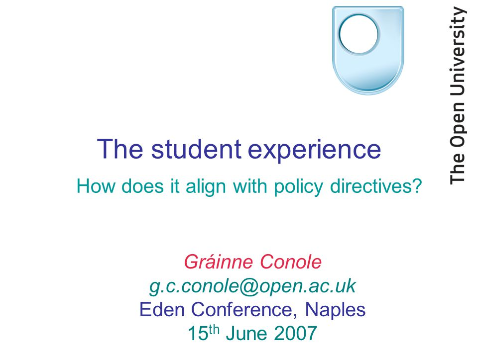 Gráinne Conole g.c.conole@open.ac.uk Eden Conference, Naples 15 th June 2007 The student experience How does it align with policy directives?
