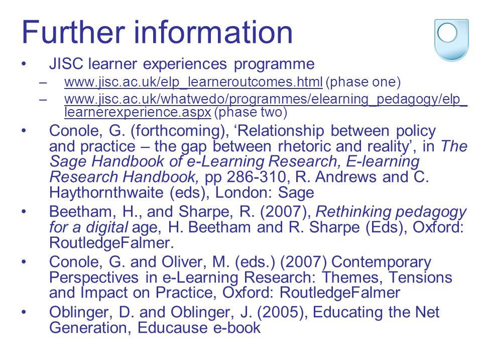 Further information JISC learner experiences programme –www.jisc.ac.uk/elp_learneroutcomes.html (phase one)www.jisc.ac.uk/elp_learneroutcomes.html –www.jisc.ac.uk/whatwedo/programmes/elearning_pedagogy/elp_ learnerexperience.aspx (phase two)www.jisc.ac.uk/whatwedo/programmes/elearning_pedagogy/elp_ learnerexperience.aspx Conole, G.