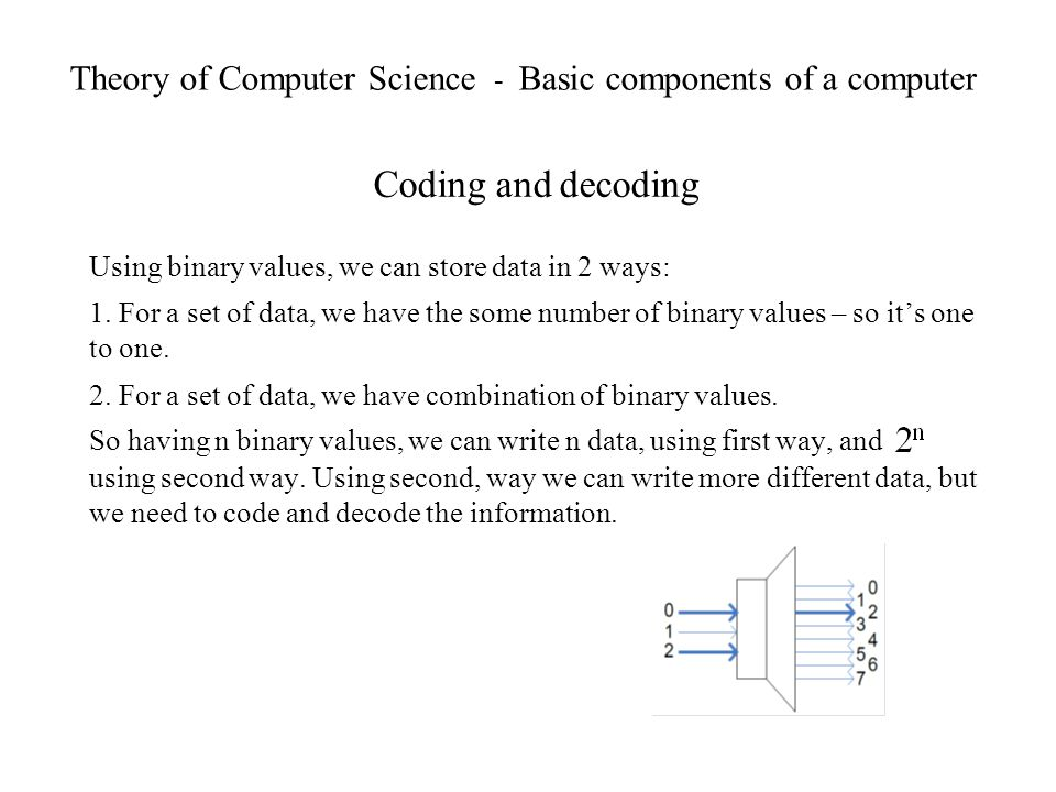 Theory of Computer Science - Basic components of a computer Coding and decoding Using binary values, we can store data in 2 ways: 1. For a set of data