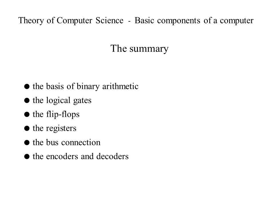 Theory of Computer Science - Basic components of a computer The summary the basis of binary arithmetic the logical gates the flip-flops the registers