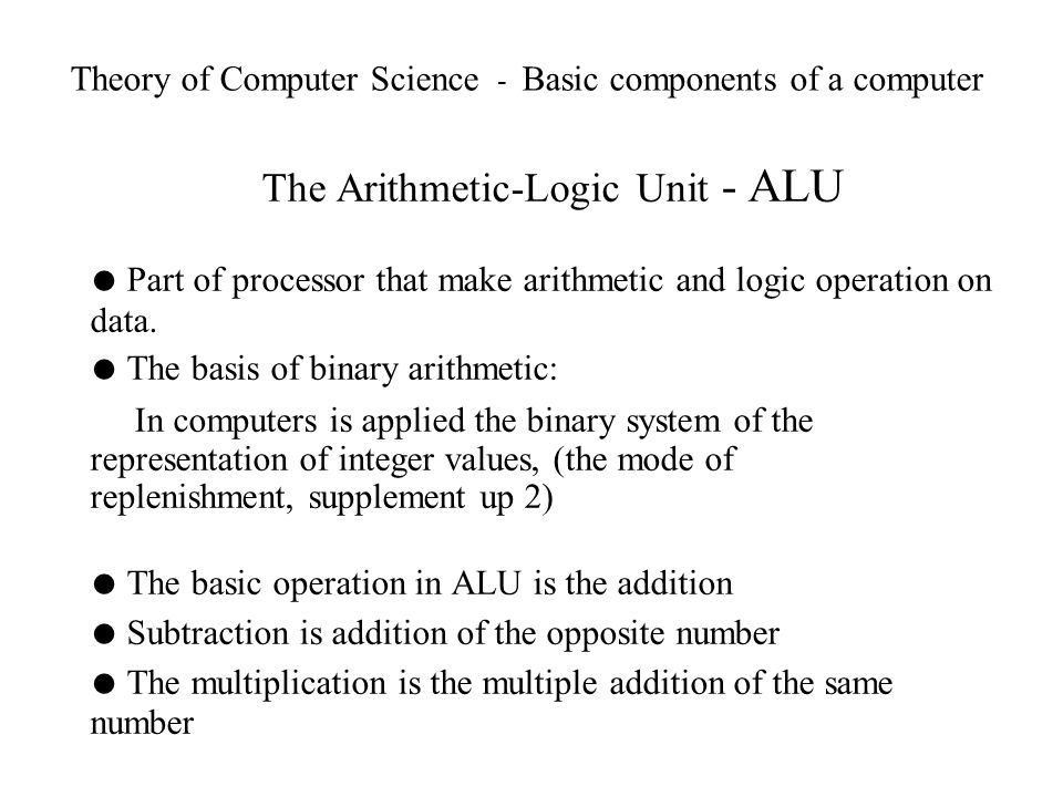 Theory of Computer Science - Basic components of a computer The Arithmetic-Logic Unit - ALU Part of processor that make arithmetic and logic operation