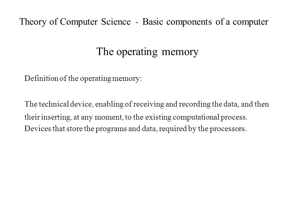 Theory of Computer Science - Basic components of a computer The operating memory Definition of the operating memory: The technical device, enabling of