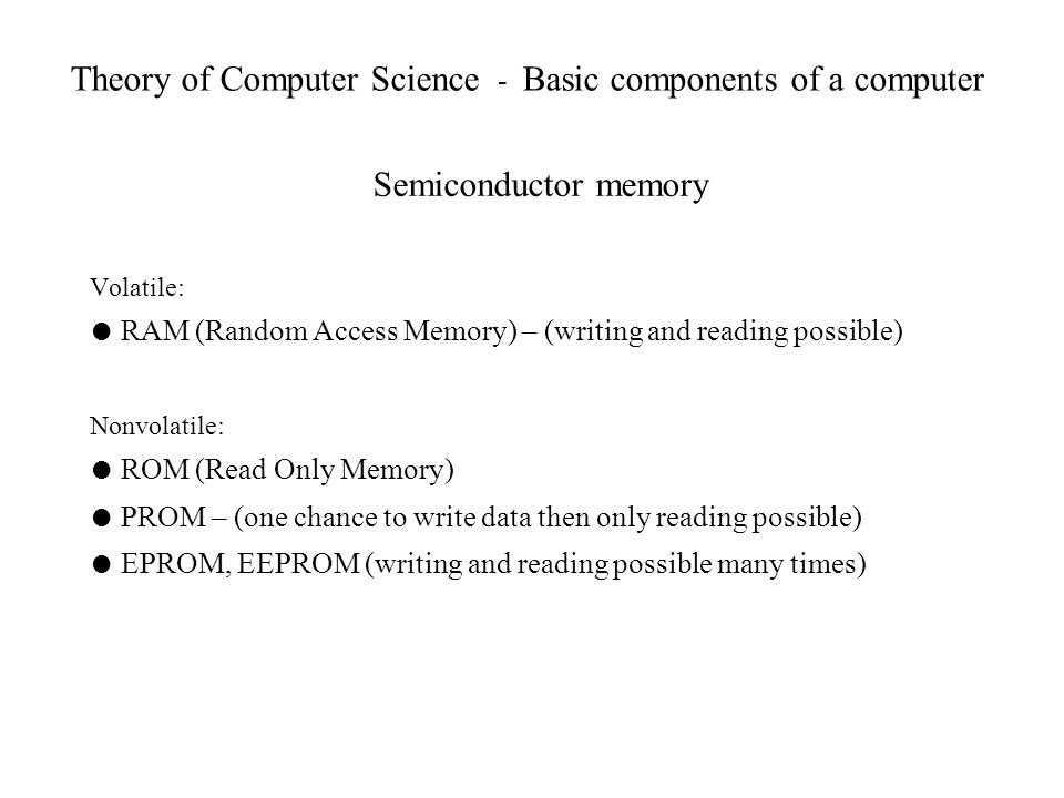 Theory of Computer Science - Basic components of a computer Semiconductor memory Volatile: RAM (Random Access Memory) – (writing and reading possible)