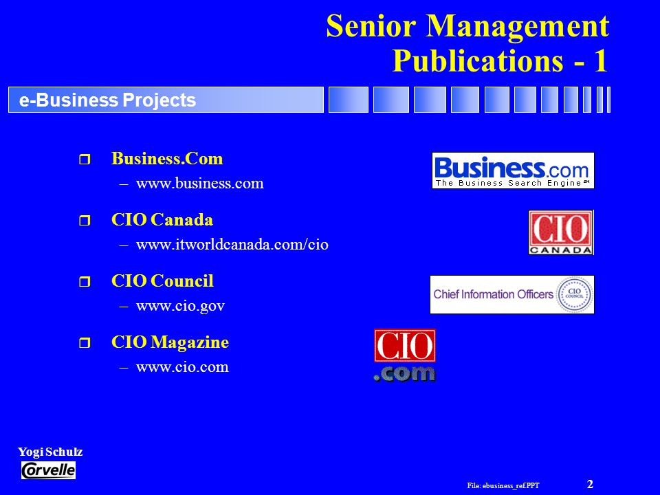 File: ebusiness_ref.PPT 2 Yogi Schulz e-Business Projects Senior Management Publications - 1 r Business.Com –www.business.com r CIO Canada –www.itworl