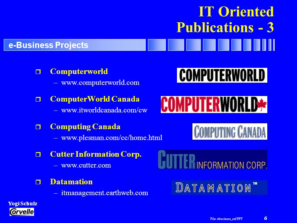 File: ebusiness_ref.PPT 6 Yogi Schulz e-Business Projects IT Oriented Publications - 3 r Computerworld –www.computerworld.com r ComputerWorld Canada –