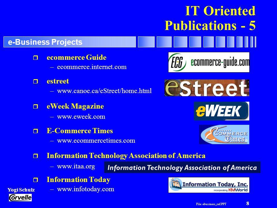 File: ebusiness_ref.PPT 8 Yogi Schulz e-Business Projects IT Oriented Publications - 5 r ecommerce Guide –ecommerce.internet.com r estreet –www.canoe.