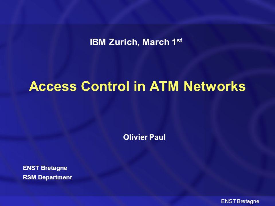 ENST Bretagne Access Control in ATM Networks Olivier Paul IBM Zurich, March 1 st ENST Bretagne RSM Department