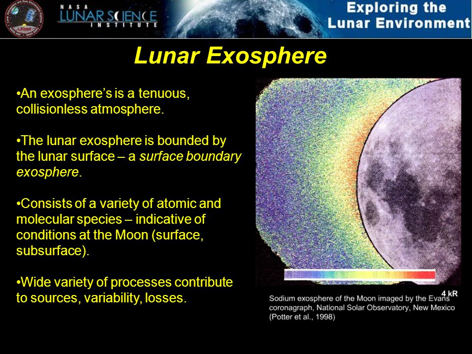 Lunar Exosphere An exospheres is a tenuous, collisionless atmosphere. The lunar exosphere is bounded by the lunar surface – a surface boundary exosphe