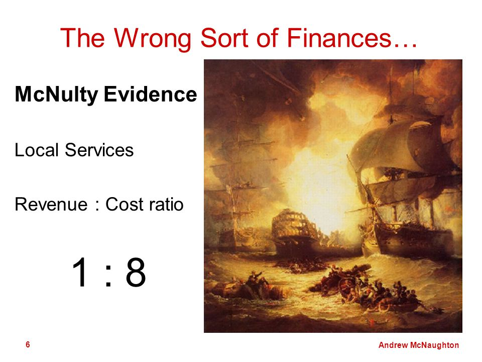 Andrew McNaughton 6 The Wrong Sort of Finances… McNulty Evidence Local Services Revenue : Cost ratio 1 : 8