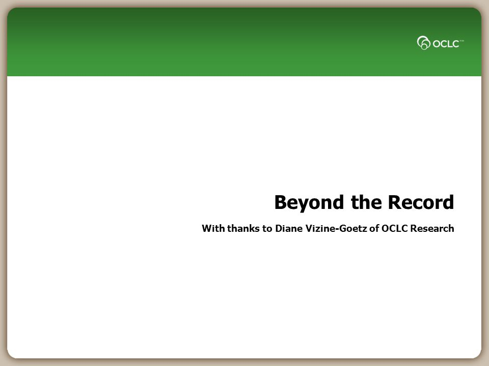 Beyond the Record With thanks to Diane Vizine-Goetz of OCLC Research