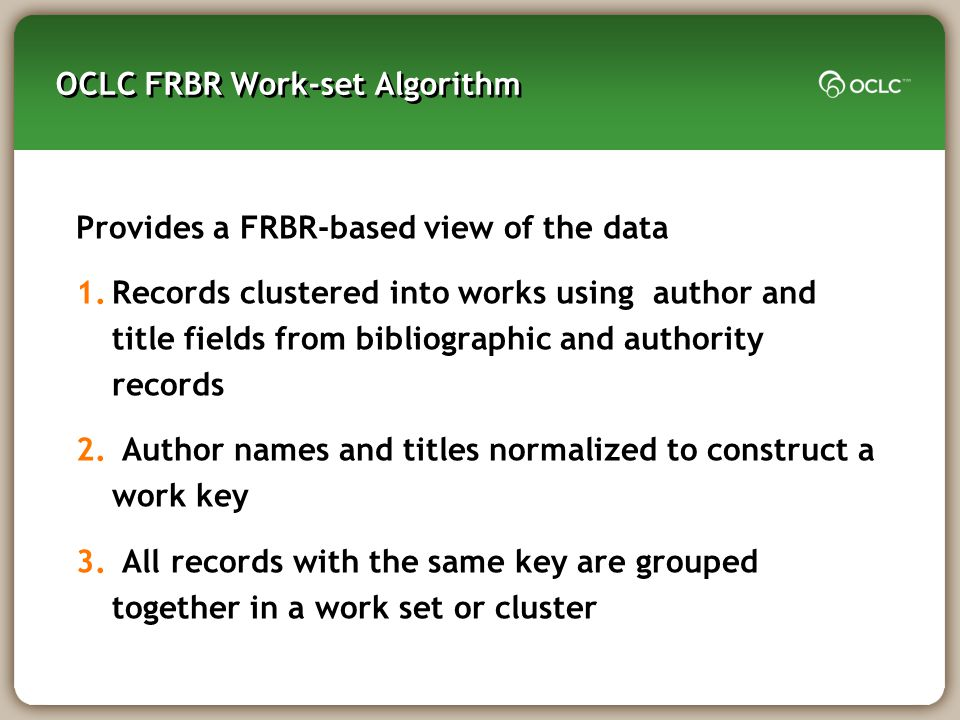OCLC FRBR Work-set Algorithm Provides a FRBR-based view of the data 1.Records clustered into works using author and title fields from bibliographic and authority records 2.
