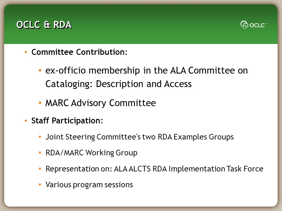 OCLC & RDA Committee Contribution: ex-officio membership in the ALA Committee on Cataloging: Description and Access MARC Advisory Committee Staff Participation: Joint Steering Committee s two RDA Examples Groups RDA/MARC Working Group Representation on: ALA ALCTS RDA Implementation Task Force Various program sessions