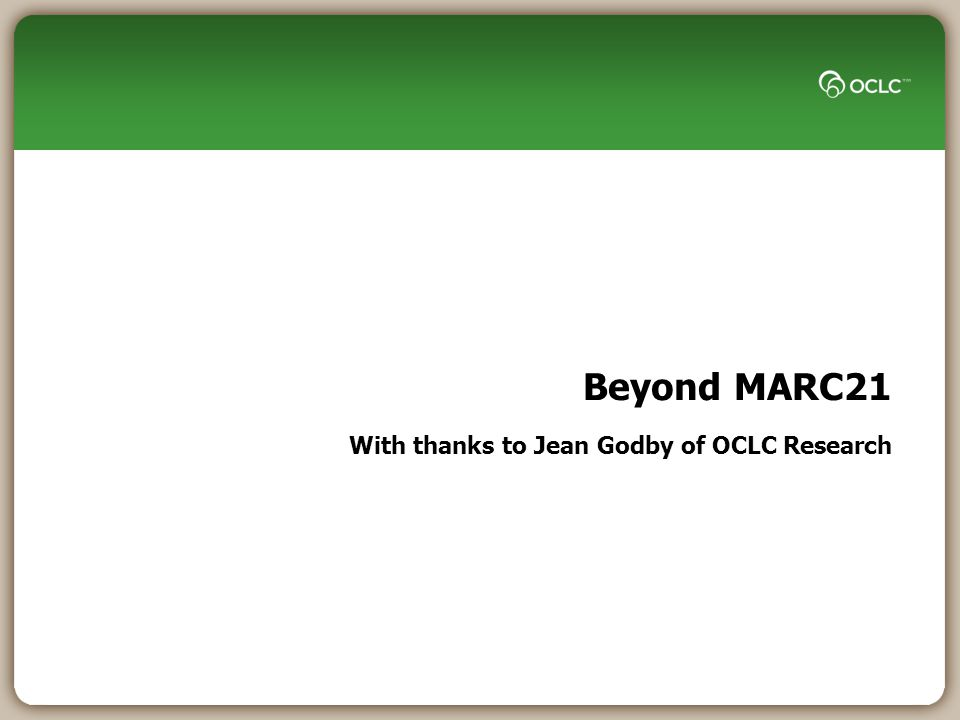 Beyond MARC21 With thanks to Jean Godby of OCLC Research