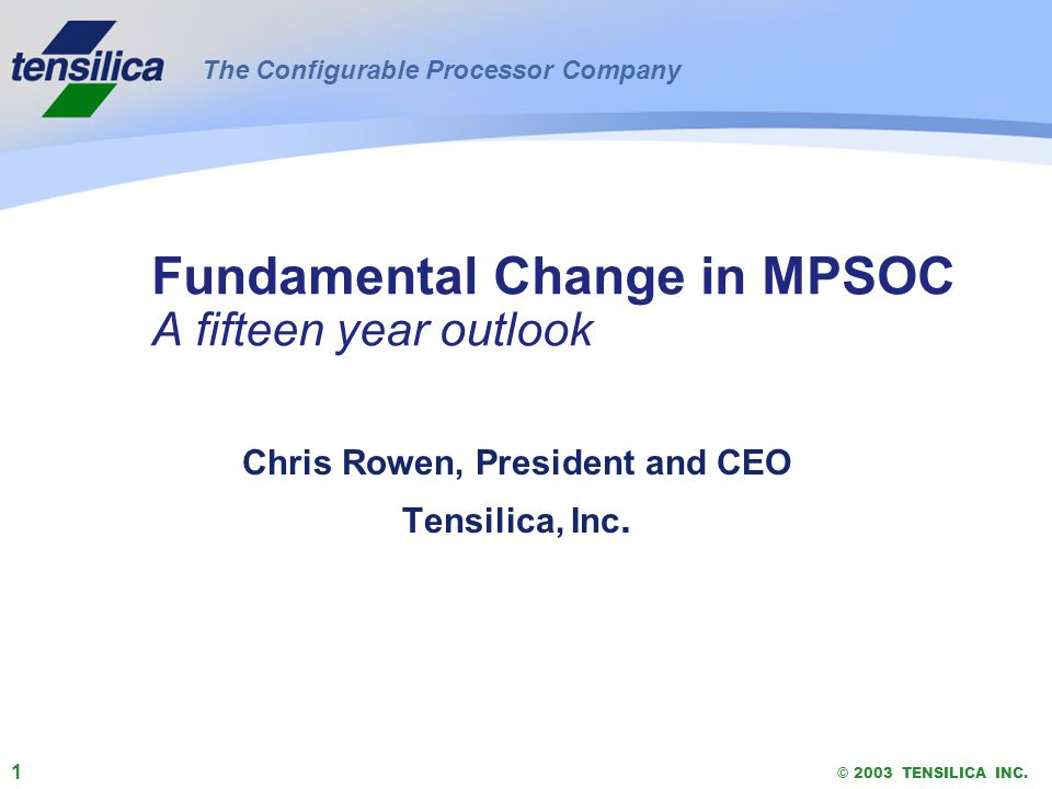 1 © 2003 TENSILICA INC. Fundamental Change in MPSOC A fifteen year outlook Chris Rowen, President and CEO Tensilica, Inc. The Configurable Processor C