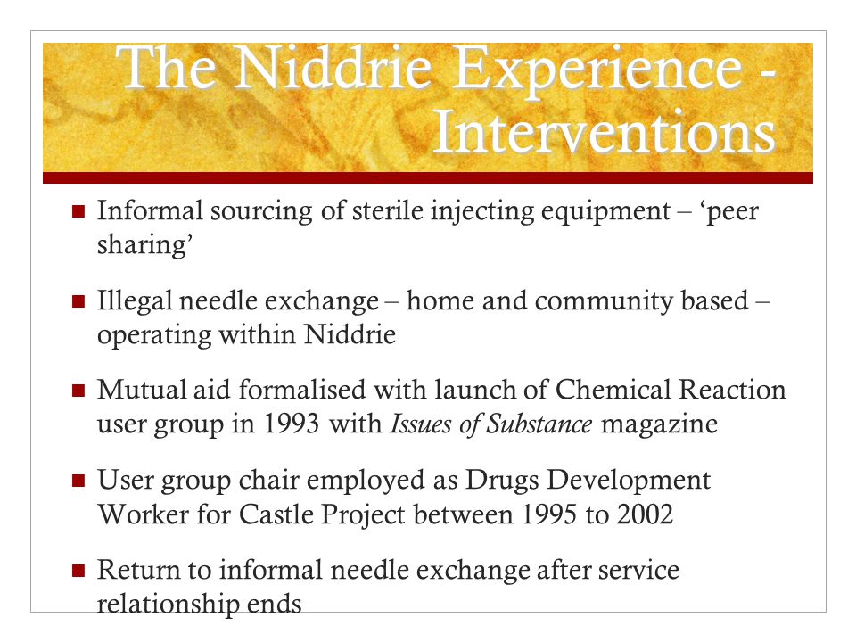 The Niddrie Experience - Lessons Ability of people who use drugs and their organisations to respond to community-level threats with or without drug services Partnerships with drug services sustained while they are effective – partnership working is not a goal in and of itself but can be helpful Privileged-access into closed drug scene Working in a deep community – reach and impact Informal secondary exchange continues but reduced conversation with drug services