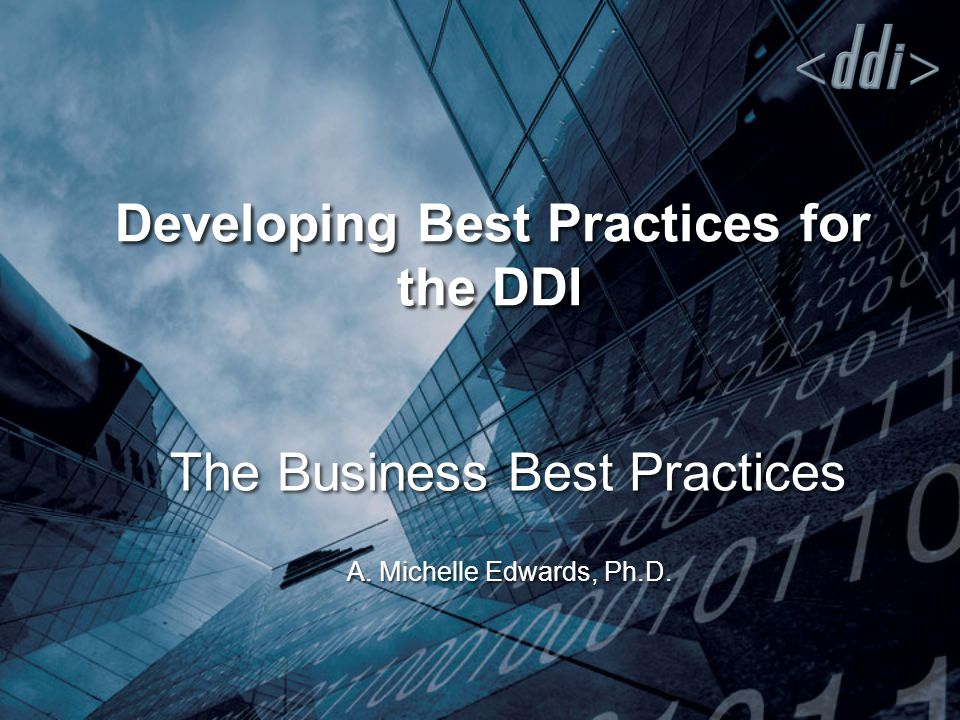 Developing Best Practices for the DDI The Business Best Practices A. Michelle Edwards, Ph.D.