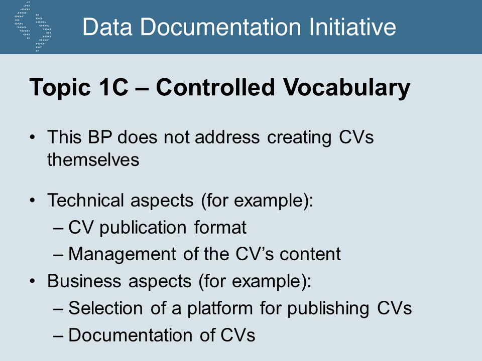 Topic 1C – Controlled Vocabulary This BP does not address creating CVs themselves Technical aspects (for example): –CV publication format –Management of the CVs content Business aspects (for example): –Selection of a platform for publishing CVs –Documentation of CVs