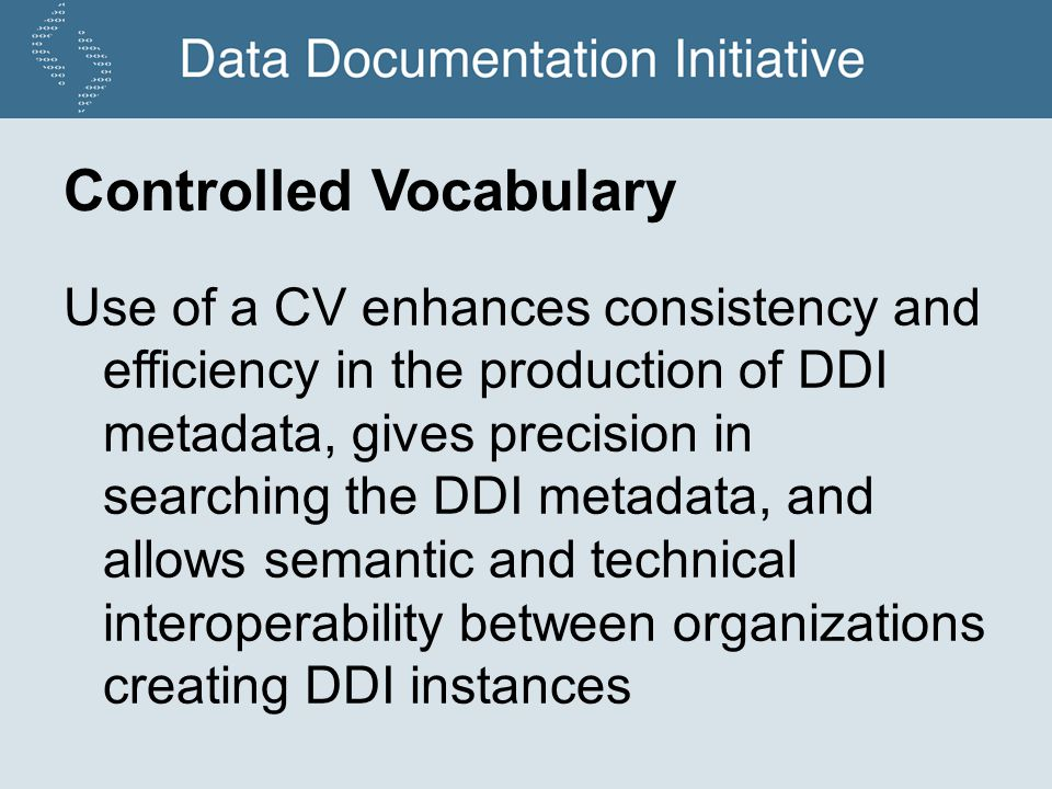 Controlled Vocabulary Use of a CV enhances consistency and efficiency in the production of DDI metadata, gives precision in searching the DDI metadata, and allows semantic and technical interoperability between organizations creating DDI instances