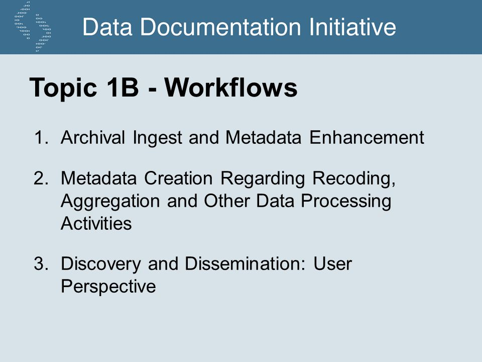 Topic 1B - Workflows 1.Archival Ingest and Metadata Enhancement 2.Metadata Creation Regarding Recoding, Aggregation and Other Data Processing Activities 3.Discovery and Dissemination: User Perspective