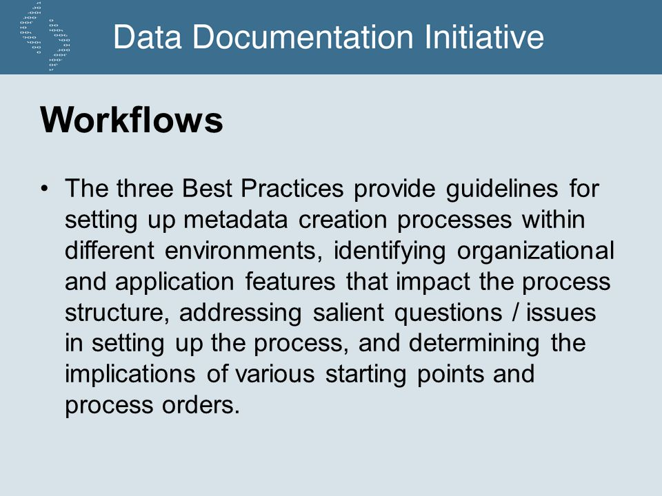 Workflows The three Best Practices provide guidelines for setting up metadata creation processes within different environments, identifying organizational and application features that impact the process structure, addressing salient questions / issues in setting up the process, and determining the implications of various starting points and process orders.