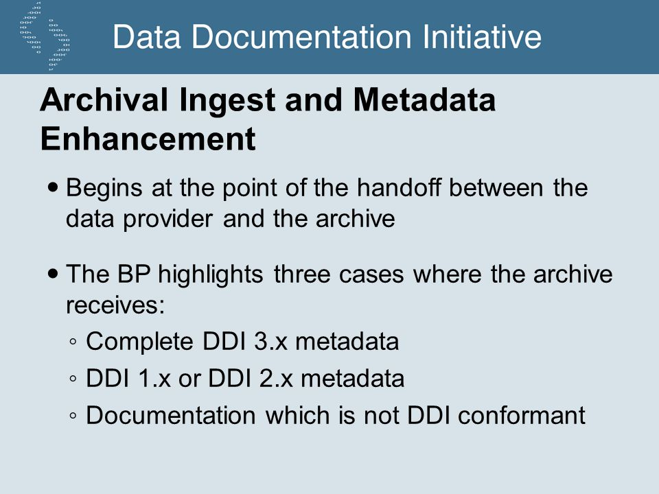 Archival Ingest and Metadata Enhancement Begins at the point of the handoff between the data provider and the archive The BP highlights three cases where the archive receives: Complete DDI 3.x metadata DDI 1.x or DDI 2.x metadata Documentation which is not DDI conformant