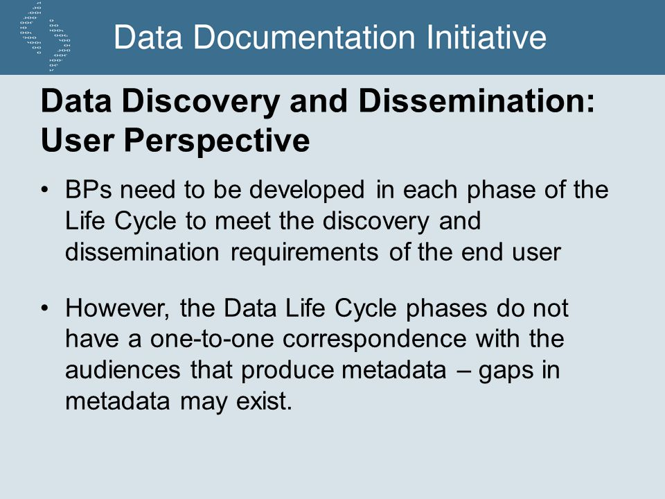 Data Discovery and Dissemination: User Perspective BPs need to be developed in each phase of the Life Cycle to meet the discovery and dissemination requirements of the end user However, the Data Life Cycle phases do not have a one-to-one correspondence with the audiences that produce metadata – gaps in metadata may exist.