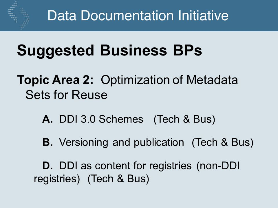 Suggested Business BPs Topic Area 2: Optimization of Metadata Sets for Reuse A. DDI 3.0 Schemes (Tech & Bus) B. Versioning and publication (Tech & Bus