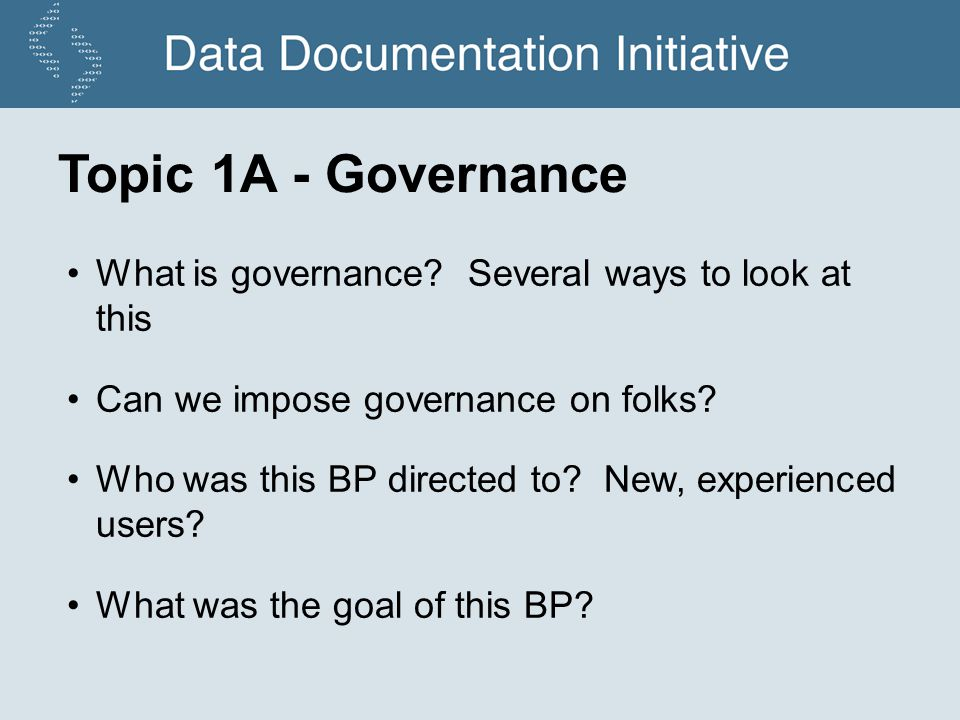 Topic 1A - Governance What is governance? Several ways to look at this Can we impose governance on folks? Who was this BP directed to? New, experience