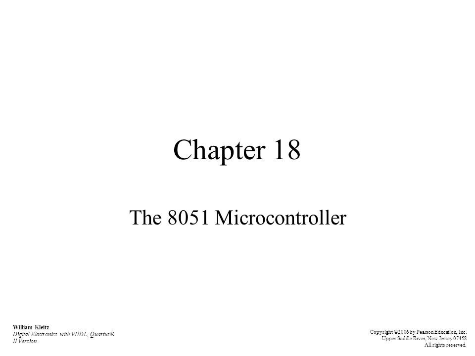 The 8051 Instruction Set Addressing modes –examples of moving data into the accumulator: MOV A,Rn: MOV A,@Ri: MOV A,20H: MOV A,P3: MOV A,#64H: William Kleitz Digital Electronics with VHDL, Quartus® II Version Copyright ©2006 by Pearson Education, Inc.