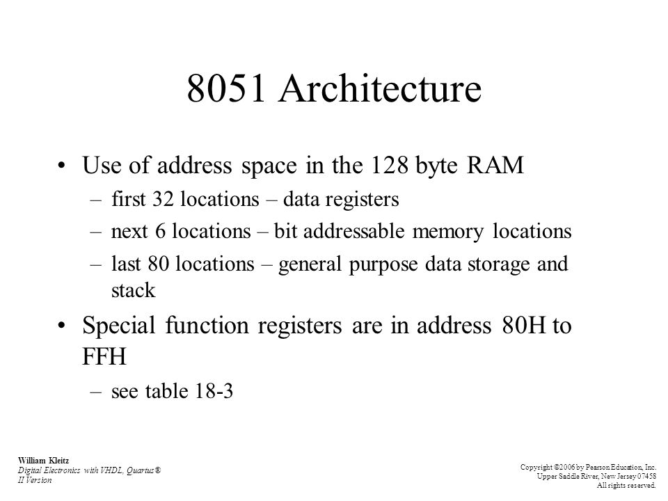 8051 Architecture Use of address space in the 128 byte RAM –first 32 locations – data registers –next 6 locations – bit addressable memory locations –