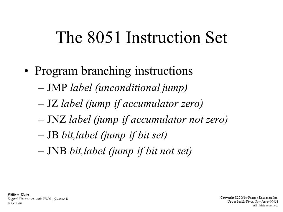 The 8051 Instruction Set Program branching instructions –JMP label (unconditional jump) –JZ label (jump if accumulator zero) –JNZ label (jump if accum