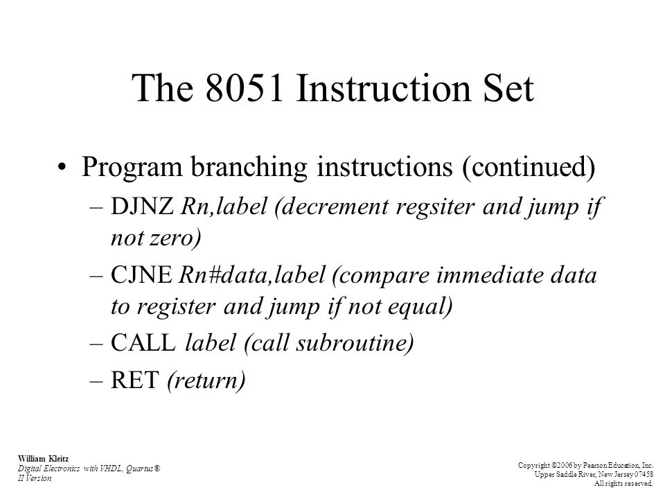 The 8051 Instruction Set Program branching instructions (continued) –DJNZ Rn,label (decrement regsiter and jump if not zero) –CJNE Rn#data,label (comp