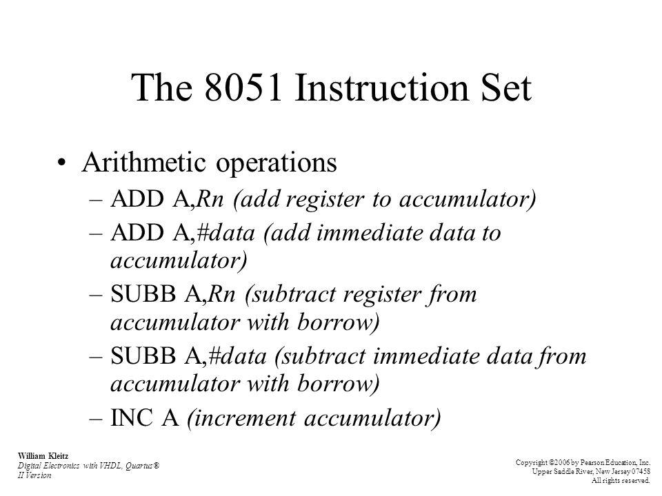 The 8051 Instruction Set Arithmetic operations –ADD A,Rn (add register to accumulator) –ADD A,#data (add immediate data to accumulator) –SUBB A,Rn (su