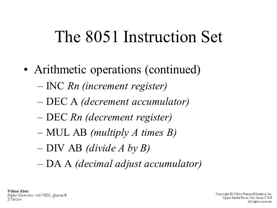 The 8051 Instruction Set Arithmetic operations (continued) –INC Rn (increment register) –DEC A (decrement accumulator) –DEC Rn (decrement register) –M