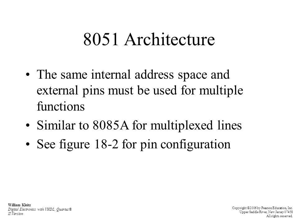 The 8051 Instruction Set Arithmetic operations (continued) –INC Rn (increment register) –DEC A (decrement accumulator) –DEC Rn (decrement register) –MUL AB (multiply A times B) –DIV AB (divide A by B) –DA A (decimal adjust accumulator) William Kleitz Digital Electronics with VHDL, Quartus® II Version Copyright ©2006 by Pearson Education, Inc.