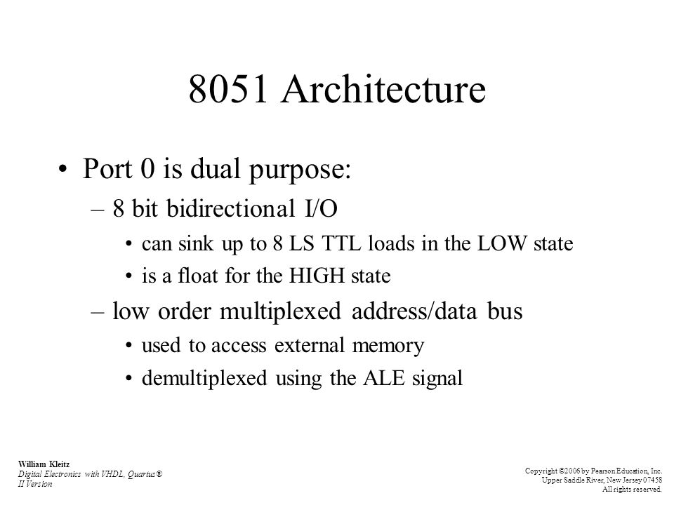 8051 Architecture Port 1 –8 bit bidirectional I/O –can sink or source up to 4 LS TTL loads Port 2 is dual purpose: –8 bit bidirectional I/O can sink or source up to 4 LS TTL loads –high order address bus used to access external memory William Kleitz Digital Electronics with VHDL, Quartus® II Version Copyright ©2006 by Pearson Education, Inc.