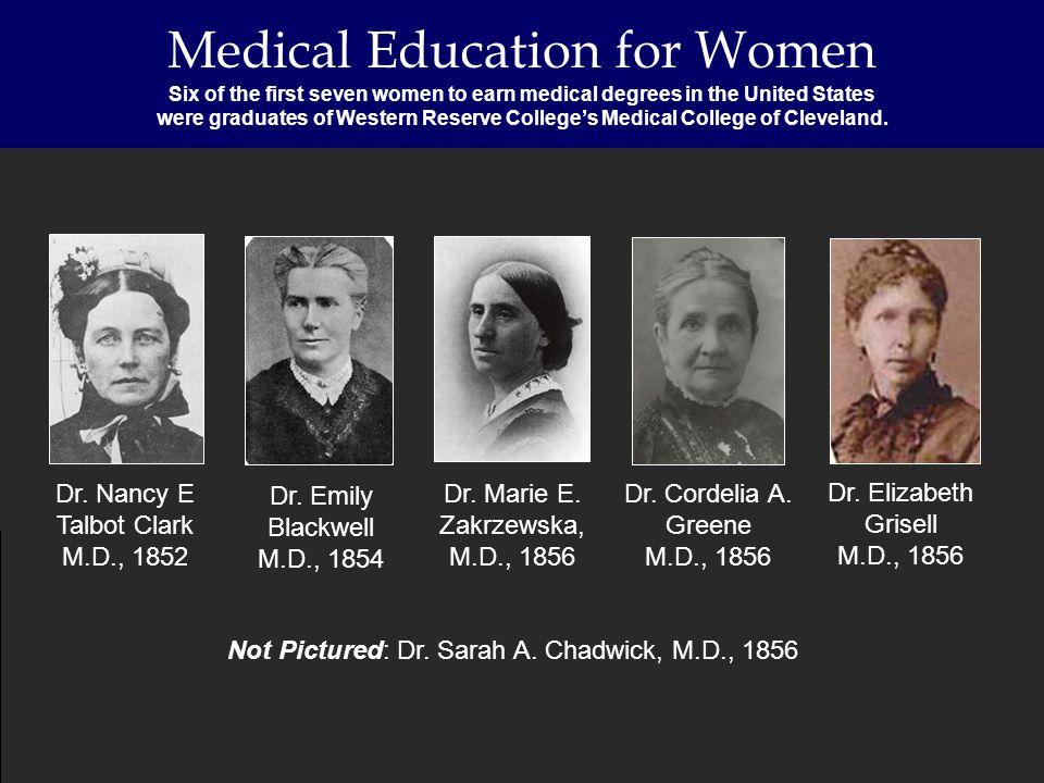 Medical Education for Women Six of the first seven women to earn medical degrees in the United States were graduates of Western Reserve Colleges Medic