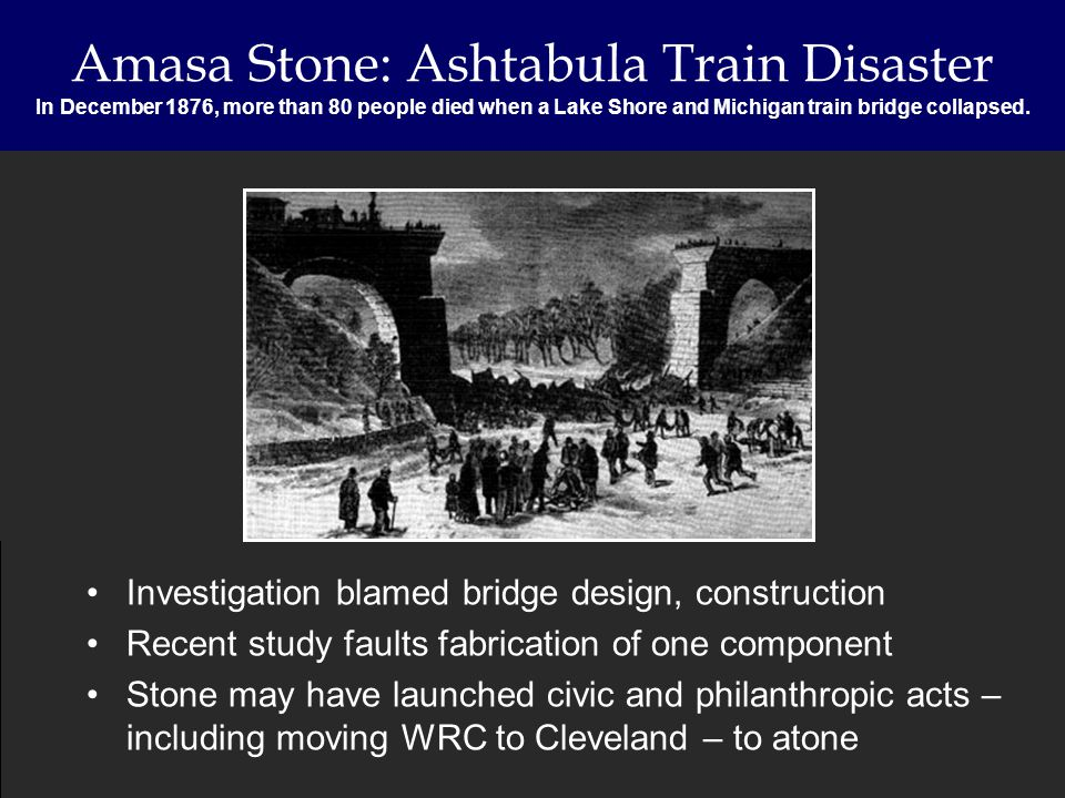 Amasa Stone: Ashtabula Train Disaster In December 1876, more than 80 people died when a Lake Shore and Michigan train bridge collapsed. Investigation
